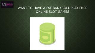 Want to Have a Fat Bankroll Play Free Online Slot Games.pptx